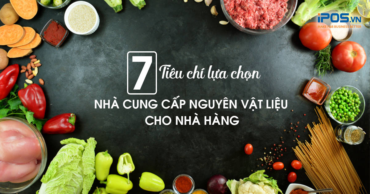 7 Tiêu chí lựa chọn nhà cung cấp nguyên vật liệu cho nhà hàng