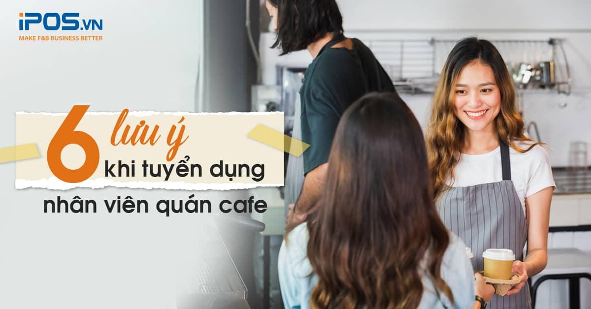 6 Lưu ý khi tuyển dụng quán cafe
