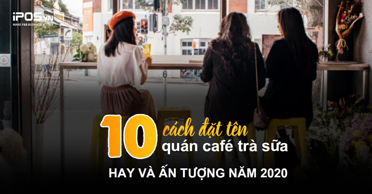 10 cách đặt tên quán cafe trà sữa hay và ấn tượng trong năm 2020